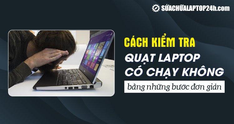 Hướng dẫn bạn kiểm tra quạt laptop có chạy không bằng những cách đơn giản